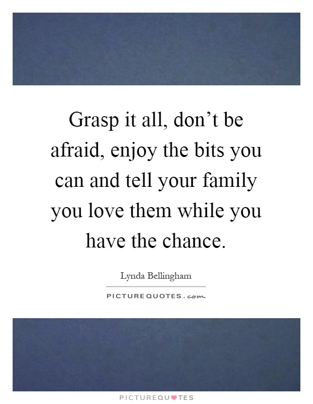 grasp it all don t be afraid enjoy the bits you can and