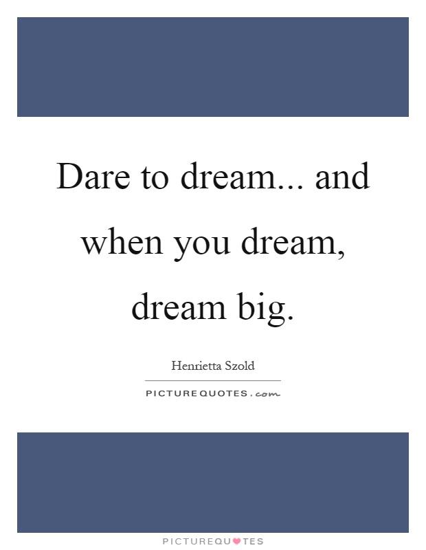 Dare to dream... and when you dream, dream big Picture Quote #1