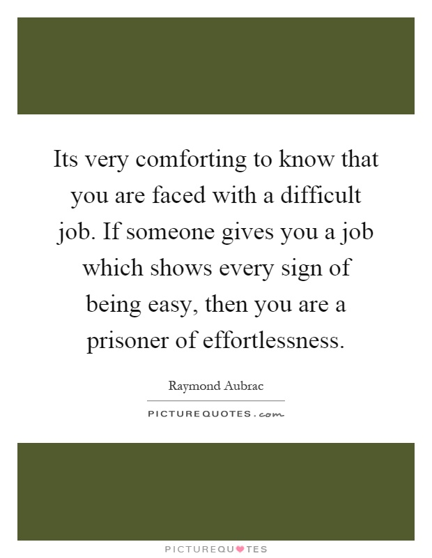 Its very comforting to know that you are faced with a difficult job. If someone gives you a job which shows every sign of being easy, then you are a prisoner of effortlessness Picture Quote #1