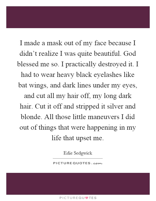 I made a mask out of my face because I didn't realize I was quite beautiful. God blessed me so. I practically destroyed it. I had to wear heavy black eyelashes like bat wings, and dark lines under my eyes, and cut all my hair off, my long dark hair. Cut it off and stripped it silver and blonde. All those little maneuvers I did out of things that were happening in my life that upset me Picture Quote #1