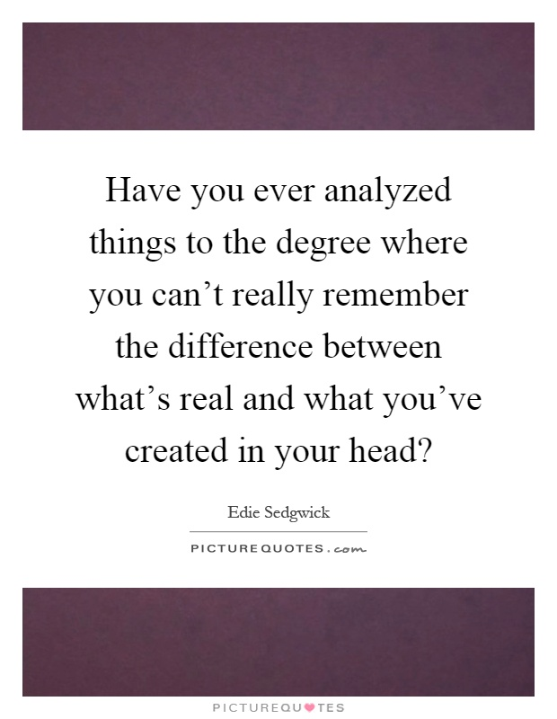 Have you ever analyzed things to the degree where you can't really remember the difference between what's real and what you've created in your head? Picture Quote #1