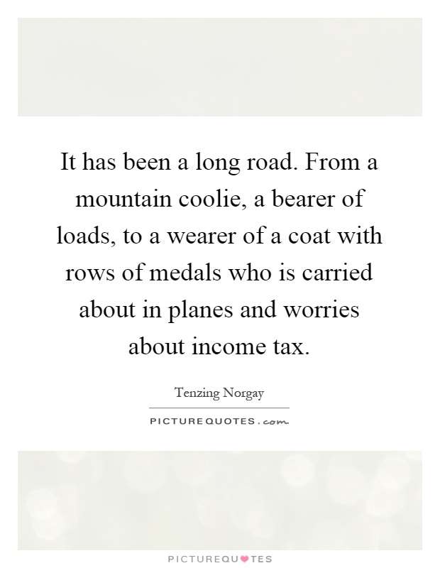 It has been a long road. From a mountain coolie, a bearer of loads, to a wearer of a coat with rows of medals who is carried about in planes and worries about income tax Picture Quote #1