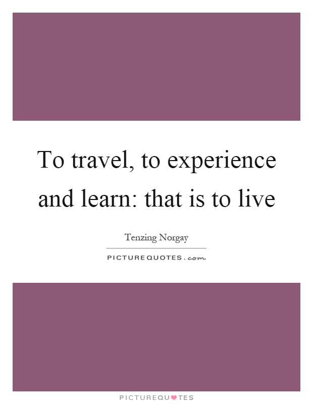 To travel, to experience and learn: that is to live Picture Quote #1