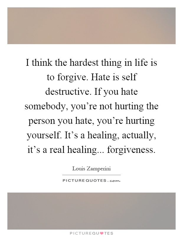 I think the hardest thing in life is to forgive. Hate is self destructive. If you hate somebody, you're not hurting the person you hate, you're hurting yourself. It's a healing, actually, it's a real healing... forgiveness Picture Quote #1
