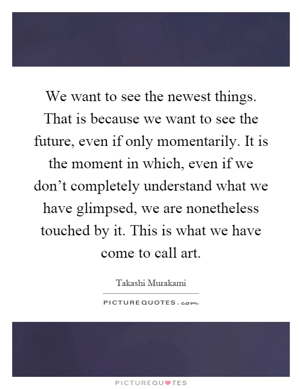 We want to see the newest things. That is because we want to see the future, even if only momentarily. It is the moment in which, even if we don't completely understand what we have glimpsed, we are nonetheless touched by it. This is what we have come to call art Picture Quote #1