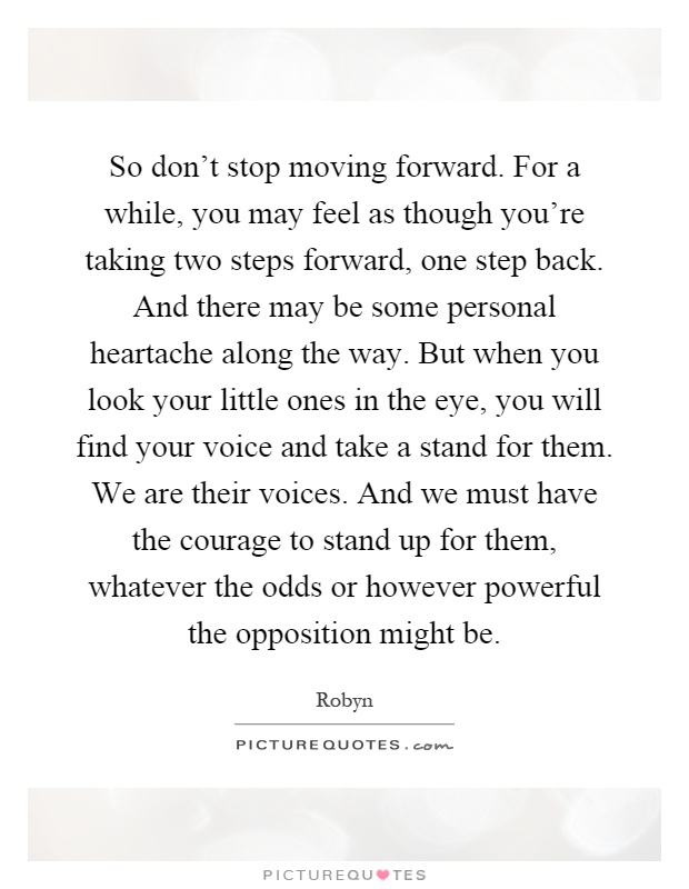 So don't stop moving forward. For a while, you may feel as though you're taking two steps forward, one step back. And there may be some personal heartache along the way. But when you look your little ones in the eye, you will find your voice and take a stand for them. We are their voices. And we must have the courage to stand up for them, whatever the odds or however powerful the opposition might be Picture Quote #1