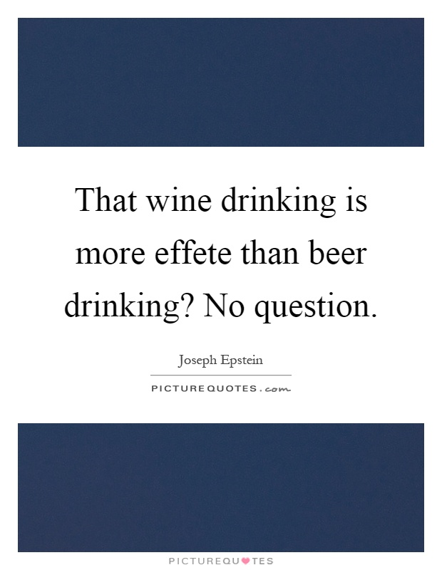 That wine drinking is more effete than beer drinking? No question Picture Quote #1