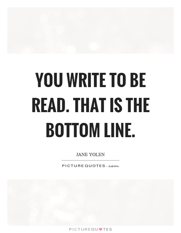 You write to be read. That is the bottom line Picture Quote #1