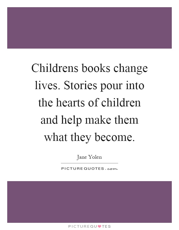 Childrens books change lives. Stories pour into the hearts of children and help make them what they become Picture Quote #1
