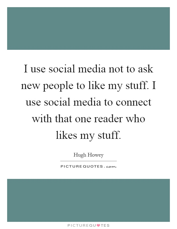 I use social media not to ask new people to like my stuff. I use social media to connect with that one reader who likes my stuff Picture Quote #1
