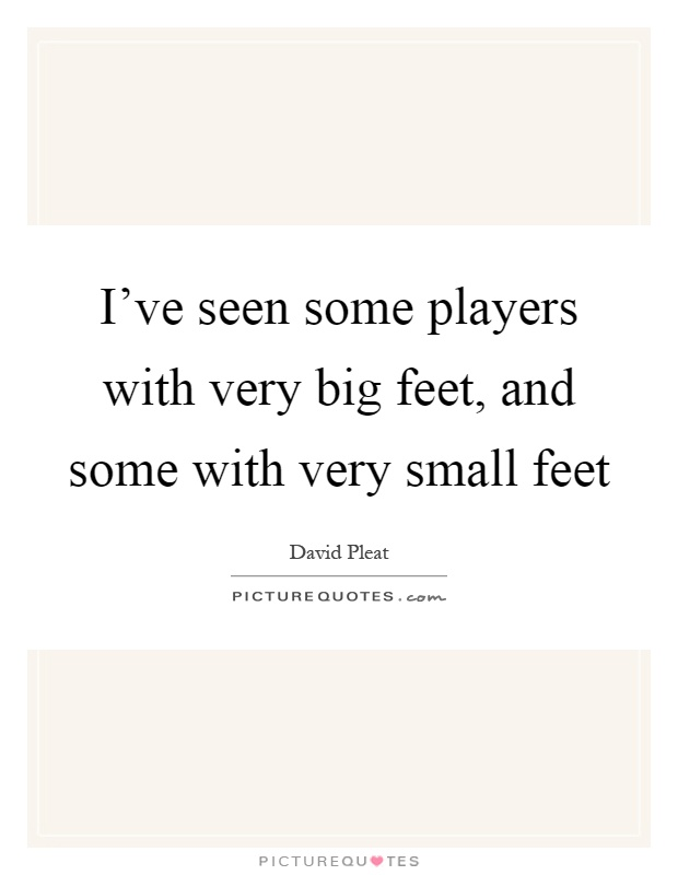 I've seen some players with very big feet, and some with very small feet Picture Quote #1