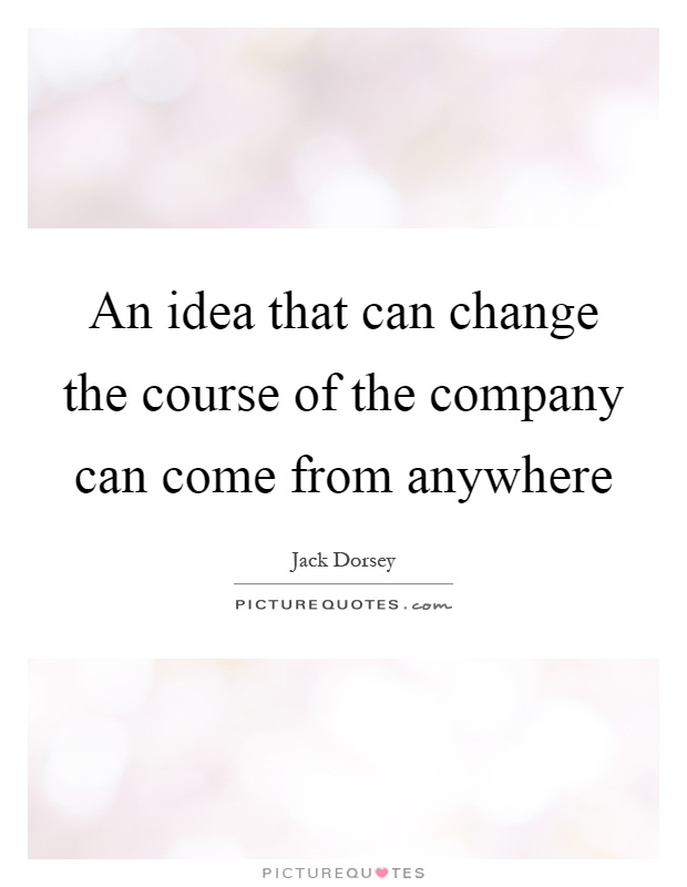 An idea that can change the course of the company can come from anywhere Picture Quote #1