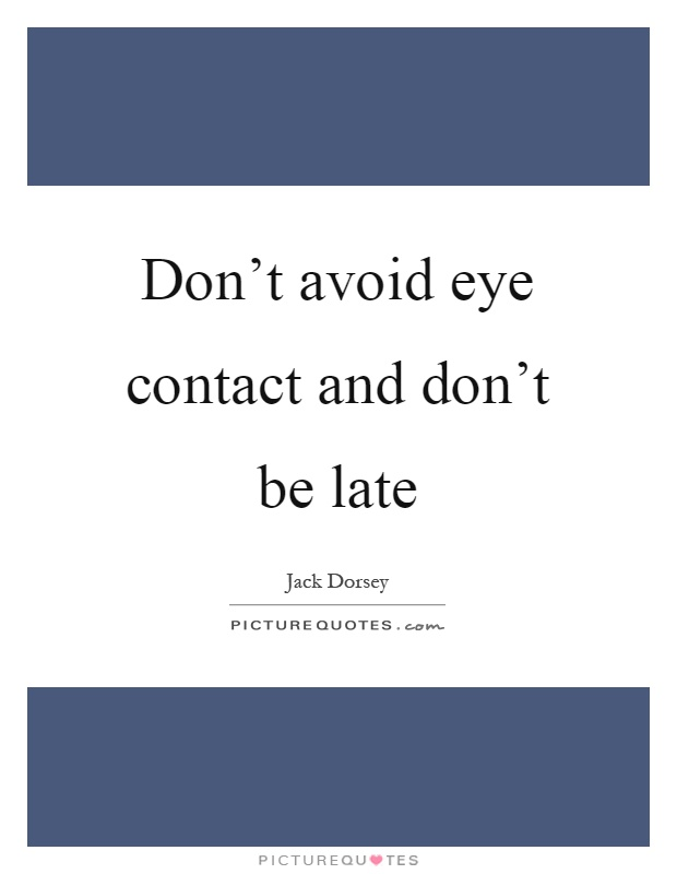 Don't avoid eye contact and don't be late Picture Quote #1