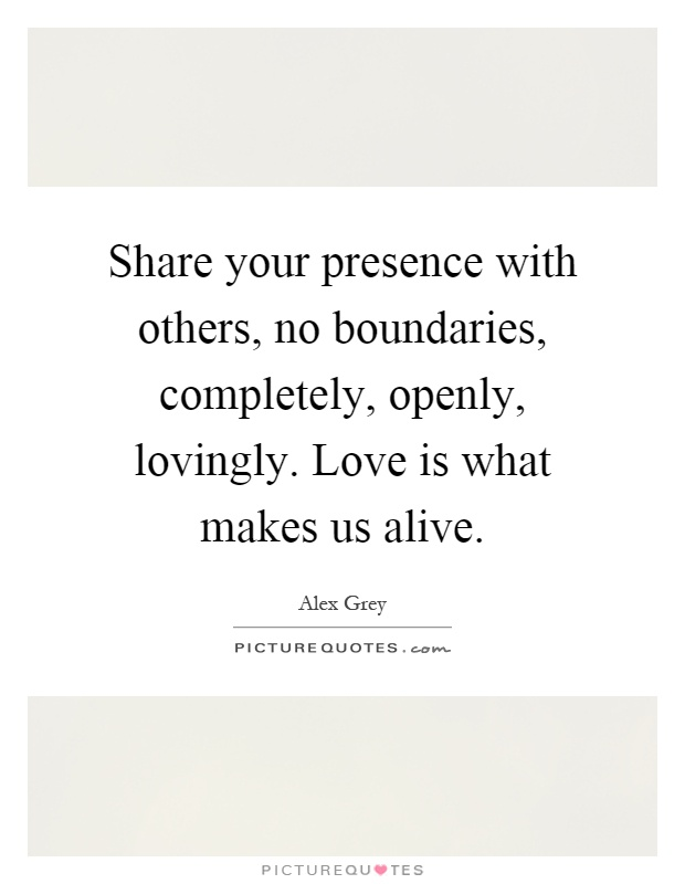 Share your presence with others, no boundaries, completely, openly, lovingly. Love is what makes us alive Picture Quote #1