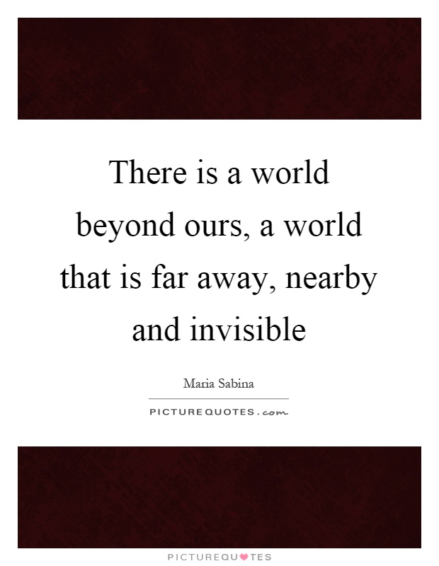 There is a world beyond ours, a world that is far away, nearby and invisible Picture Quote #1