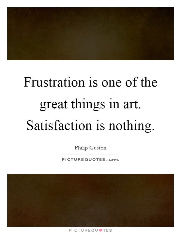 Frustration is one of the great things in art. Satisfaction is nothing Picture Quote #1