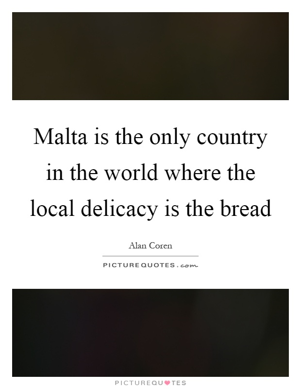 Malta is the only country in the world where the local delicacy is the bread Picture Quote #1