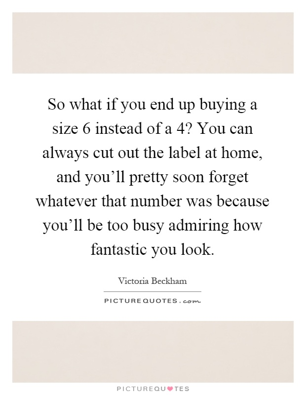 So what if you end up buying a size 6 instead of a 4? You can always cut out the label at home, and you'll pretty soon forget whatever that number was because you'll be too busy admiring how fantastic you look Picture Quote #1