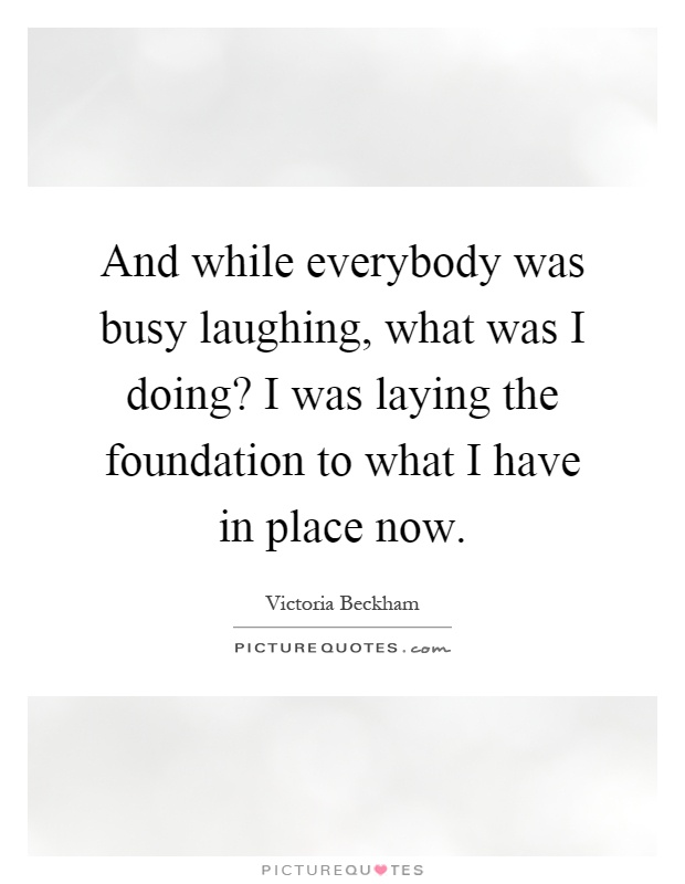 And while everybody was busy laughing, what was I doing? I was laying the foundation to what I have in place now Picture Quote #1