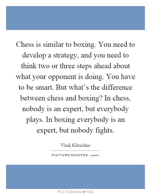 Chess is similar to boxing. You need to develop a strategy, and you need to think two or three steps ahead about what your opponent is doing. You have to be smart. But what's the difference between chess and boxing? In chess, nobody is an expert, but everybody plays. In boxing everybody is an expert, but nobody fights Picture Quote #1