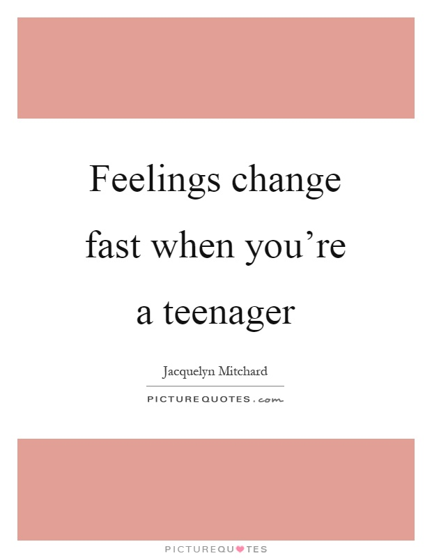 Feelings change fast when you're a teenager Picture Quote #1