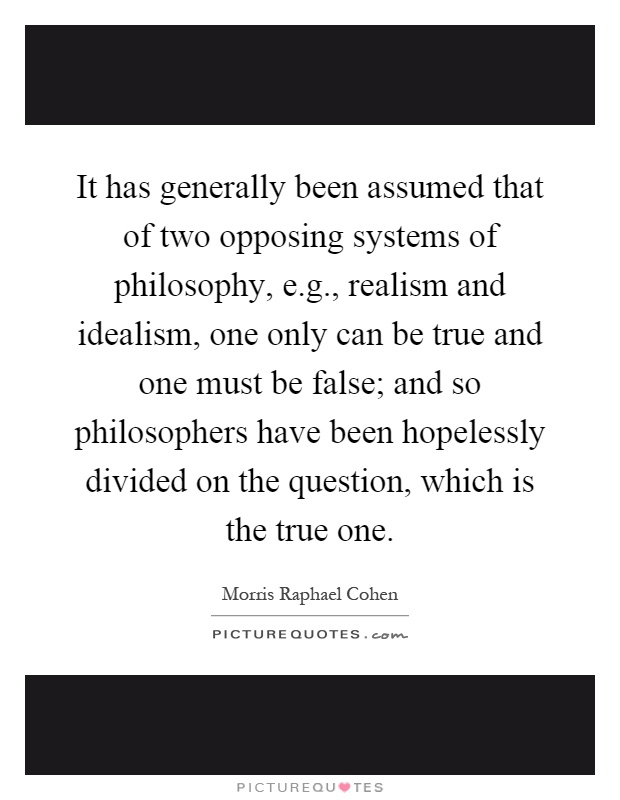 It has generally been assumed that of two opposing systems of philosophy, e.g., realism and idealism, one only can be true and one must be false; and so philosophers have been hopelessly divided on the question, which is the true one Picture Quote #1