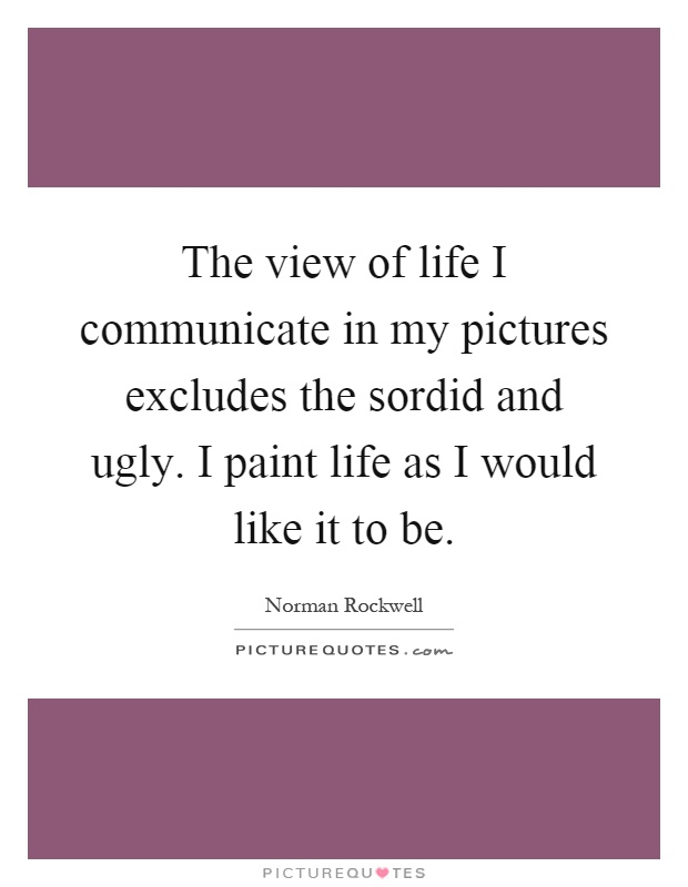 The view of life I communicate in my pictures excludes the sordid and ugly. I paint life as I would like it to be Picture Quote #1