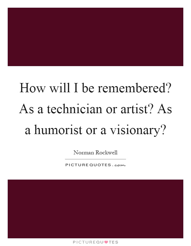 How will I be remembered? As a technician or artist? As a humorist or a visionary? Picture Quote #1