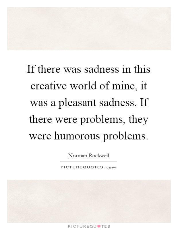 If there was sadness in this creative world of mine, it was a pleasant sadness. If there were problems, they were humorous problems Picture Quote #1