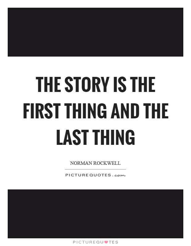 The story is the first thing and the last thing Picture Quote #1