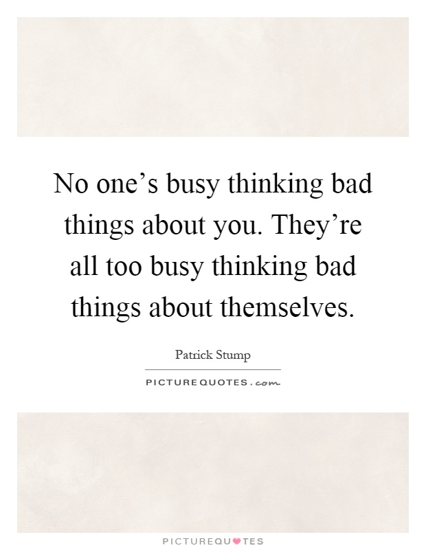 No one's busy thinking bad things about you. They're all too busy thinking bad things about themselves Picture Quote #1
