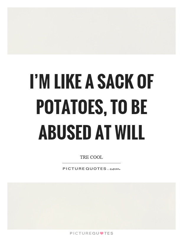 I'm like a sack of potatoes, to be abused at will Picture Quote #1