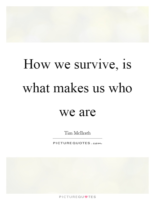 How we survive, is what makes us who we are Picture Quote #1