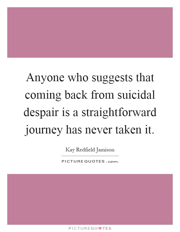 Anyone who suggests that coming back from suicidal despair is a straightforward journey has never taken it Picture Quote #1