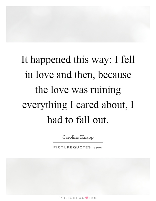 It happened this way: I fell in love and then, because the love was ruining everything I cared about, I had to fall out Picture Quote #1