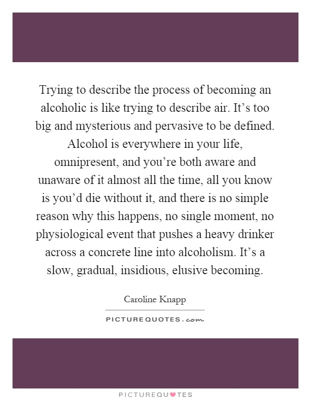 Trying to describe the process of becoming an alcoholic is like trying to describe air. It's too big and mysterious and pervasive to be defined. Alcohol is everywhere in your life, omnipresent, and you're both aware and unaware of it almost all the time, all you know is you'd die without it, and there is no simple reason why this happens, no single moment, no physiological event that pushes a heavy drinker across a concrete line into alcoholism. It's a slow, gradual, insidious, elusive becoming Picture Quote #1