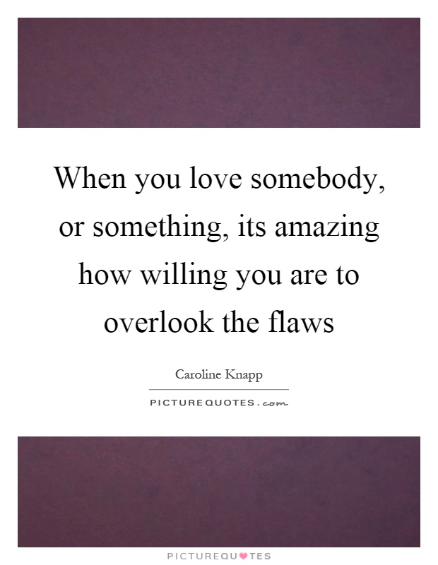When you love somebody, or something, its amazing how willing you are to overlook the flaws Picture Quote #1
