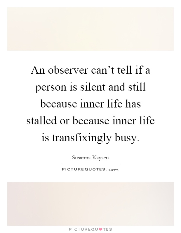 An observer can't tell if a person is silent and still because inner life has stalled or because inner life is transfixingly busy Picture Quote #1