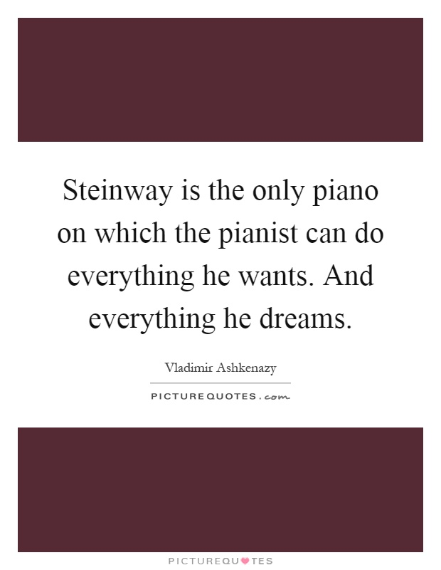 Steinway is the only piano on which the pianist can do everything he wants. And everything he dreams Picture Quote #1