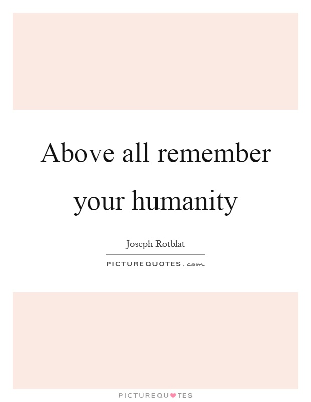 Above all remember your humanity Picture Quote #1