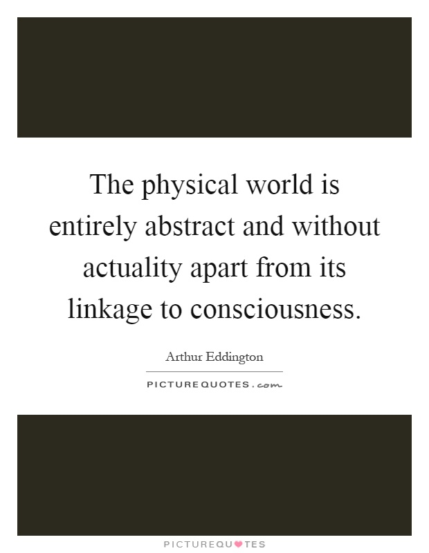 The physical world is entirely abstract and without actuality apart from its linkage to consciousness Picture Quote #1