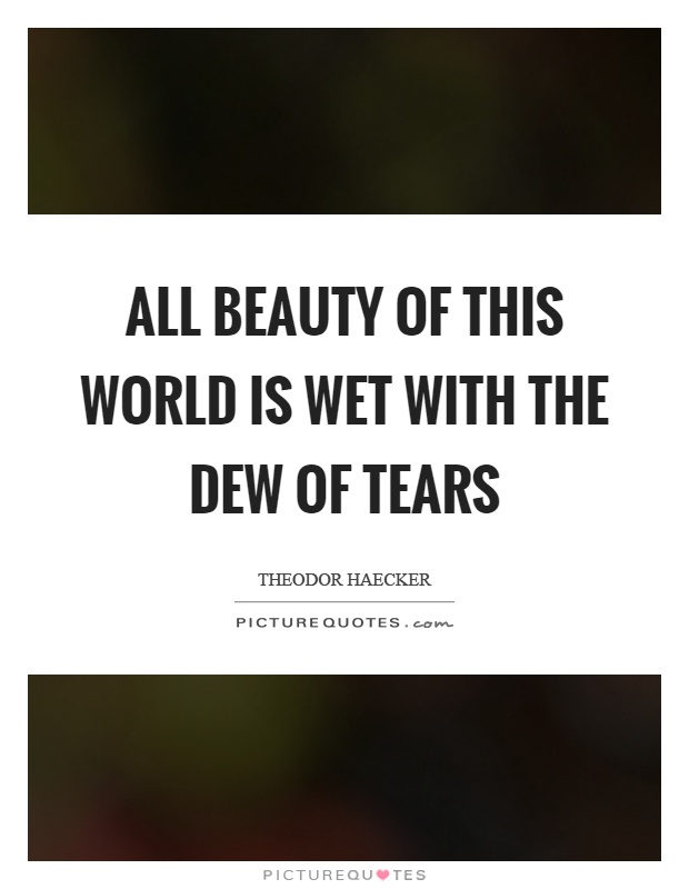 All beauty of this world is wet with the dew of tears Picture Quote #1