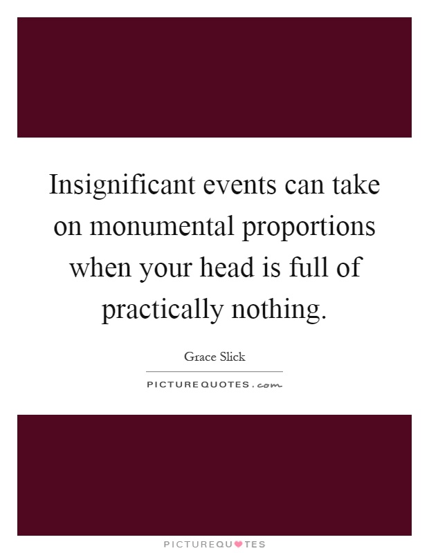 Insignificant events can take on monumental proportions when your head is full of practically nothing Picture Quote #1