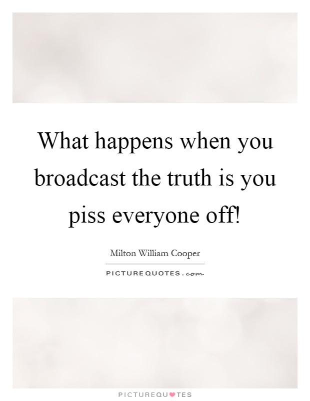 What happens when you broadcast the truth is you piss everyone off! Picture Quote #1