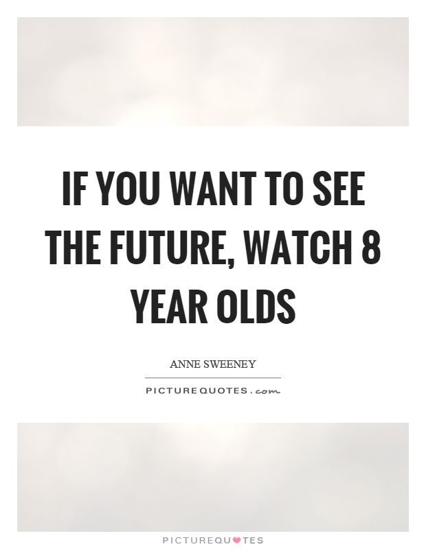 If you want to see the future, watch 8 year olds Picture Quote #1