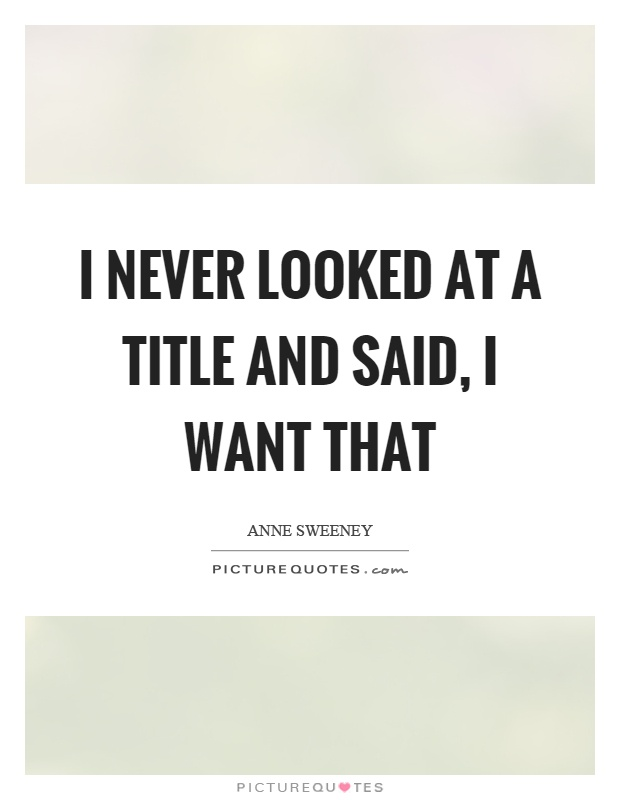 I never looked at a title and said, I want that Picture Quote #1