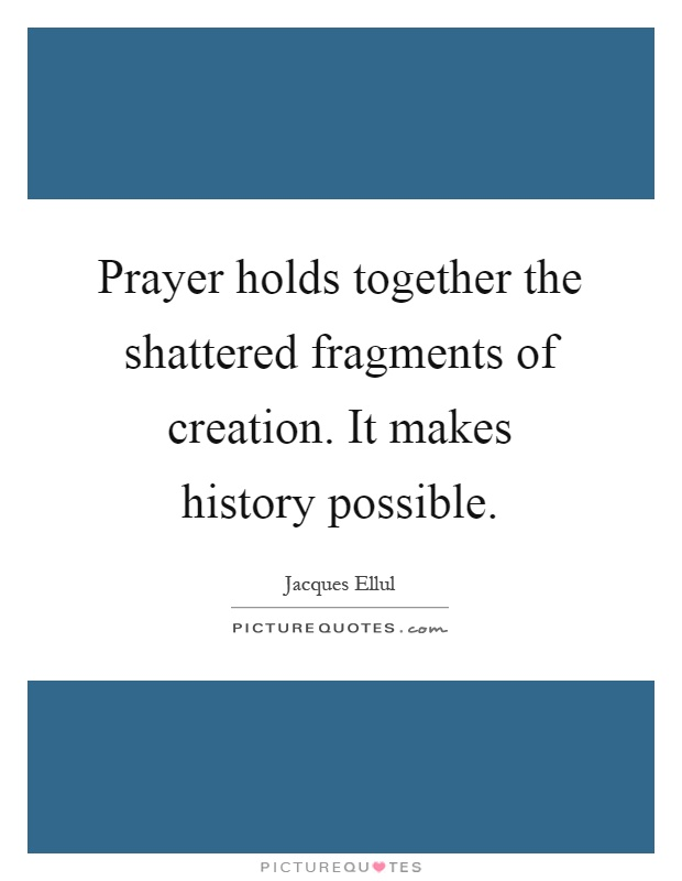Prayer holds together the shattered fragments of creation. It makes history possible Picture Quote #1