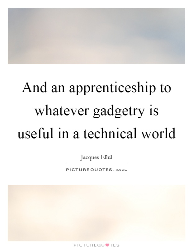And an apprenticeship to whatever gadgetry is useful in a technical world Picture Quote #1
