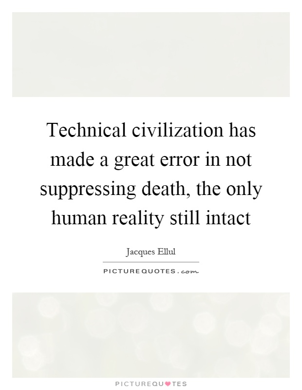 Technical civilization has made a great error in not suppressing death, the only human reality still intact Picture Quote #1