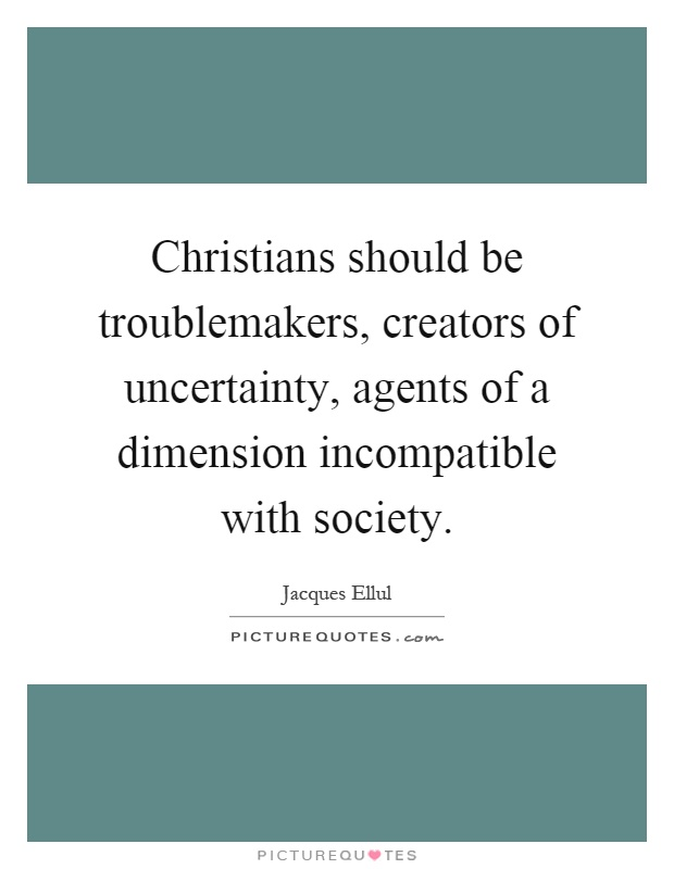 Christians should be troublemakers, creators of uncertainty, agents of a dimension incompatible with society Picture Quote #1